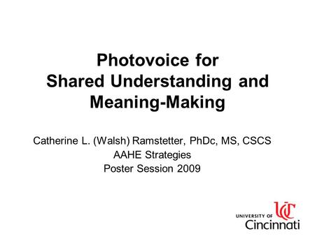 Photovoice for Shared Understanding and Meaning-Making Catherine L. (Walsh) Ramstetter, PhDc, MS, CSCS AAHE Strategies Poster Session 2009.