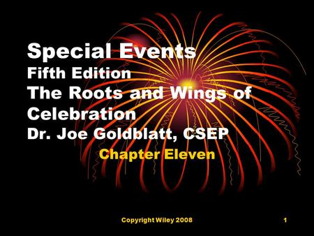 Copyright Wiley 20081 Special Events Fifth Edition The Roots and Wings of Celebration Dr. Joe Goldblatt, CSEP Chapter Eleven.