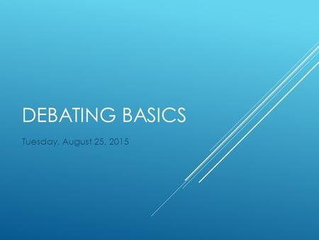 DEBATING BASICS Tuesday, August 25, 2015. IMPORTANT VOCAB  Resolution: A debate topic specifically worded to make for fair debates.  Affirmative: The.