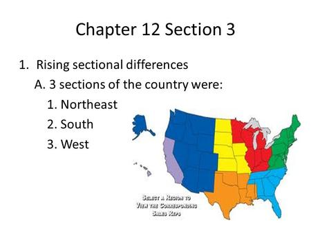 Chapter 12 Section 3 1.Rising sectional differences A. 3 sections of the country were: 1. Northeast 2. South 3. West.