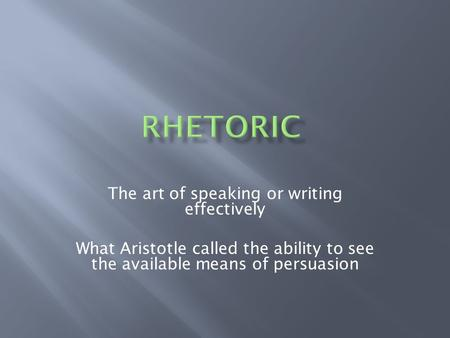 The art of speaking or writing effectively What Aristotle called the ability to see the available means of persuasion.