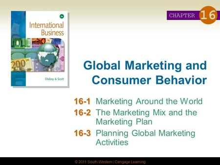 © 2011 South-Western | Cengage Learning Global Marketing and Consumer Behavior 16-1 16-1Marketing Around the World 16-2 16-2The Marketing Mix and the Marketing.