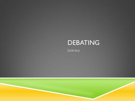 DEBATING Literacy. WHAT IS A DEBATE  a debate is an argument  There is no screaming or shouting  Two sides: fore and against  Each side argues their.