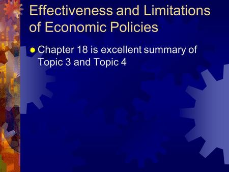 Effectiveness and Limitations of Economic Policies  Chapter 18 is excellent summary of Topic 3 and Topic 4.