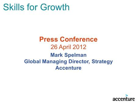Skills for Growth Press Conference 26 April 2012 Mark Spelman Global Managing Director, Strategy Accenture.