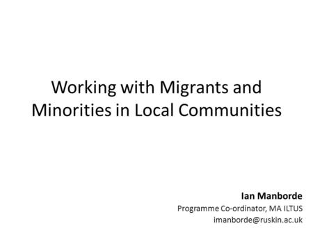 Working with Migrants and Minorities in Local Communities Ian Manborde Programme Co-ordinator, MA ILTUS