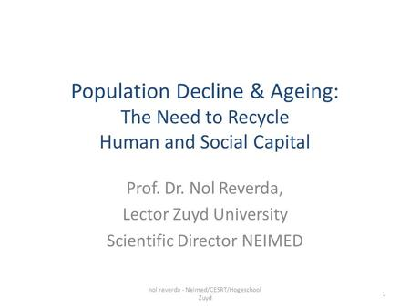 Population Decline & Ageing: The Need to Recycle Human and Social Capital Prof. Dr. Nol Reverda, Lector Zuyd University Scientific Director NEIMED nol.