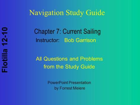 Flotilla 12-10 Navigation Study Guide Chapter 7: Current Sailing Instructor: Bob Garrison PowerPoint Presentation by Forrest Meiere All Questions and Problems.