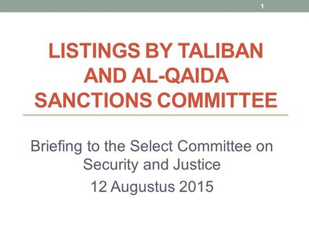 LISTINGS BY TALIBAN AND AL-QAIDA SANCTIONS COMMITTEE Briefing to the Select Committee on Security and Justice 12 Augustus 2015 1.