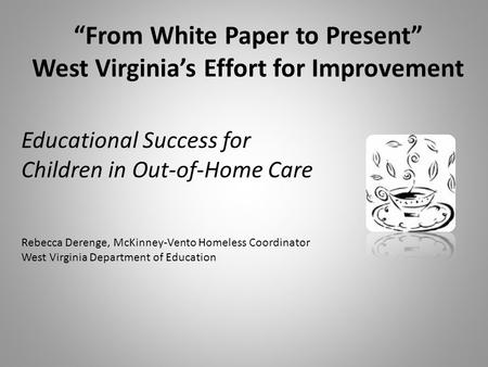 """From White Paper to Present"" West Virginia's Effort for Improvement Educational Success for Children in Out-of-Home Care Rebecca Derenge, McKinney-Vento."