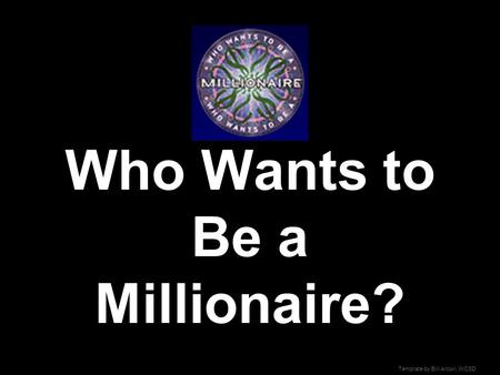 Template by Bill Arcuri, WCSD Who Wants to Be a Millionaire?