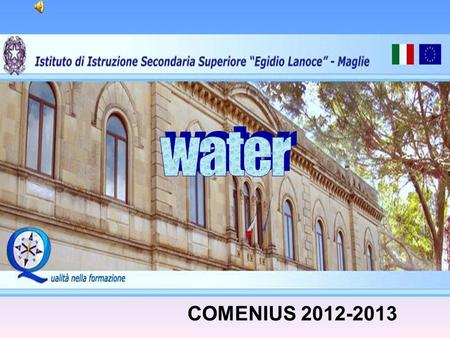 COMENIUS 2012-2013. Water is life Life starts in water Our body is composed of water We need water to survive.