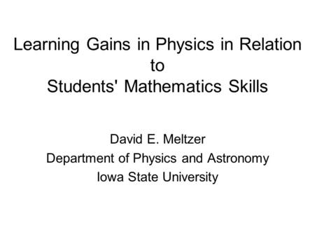 Learning Gains in Physics in Relation to Students' Mathematics Skills David E. Meltzer Department of Physics and Astronomy Iowa State University.