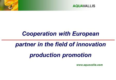 Cooperation with European partner in the field of innovation production promotion AQUAVALLIS www.aquavallis.com.