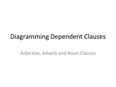 Diagramming Dependent Clauses Adjective, Adverb and Noun Clauses.