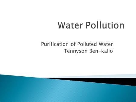 Purification of Polluted Water Tennyson Ben-kalio.