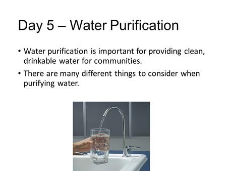 Day 5 – Water Purification Water purification is important for providing clean, drinkable water for communities. There are many different things to consider.