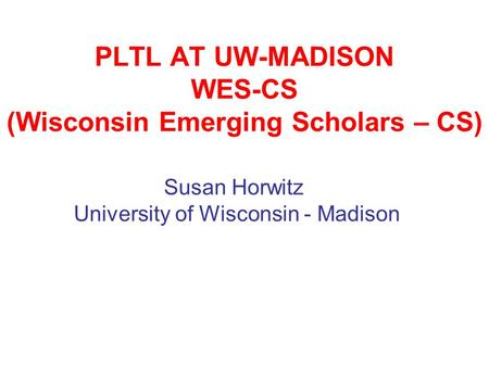 PLTL AT UW-MADISON WES-CS (Wisconsin Emerging Scholars – CS) Susan Horwitz University of Wisconsin - Madison.