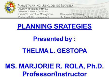 PLANNING SRATEGIES Presented by : THELMA L. GESTOPA MS. MARJORIE R. ROLA, Ph.D. Professor/Instructor Graduate School of Management Development Planning.