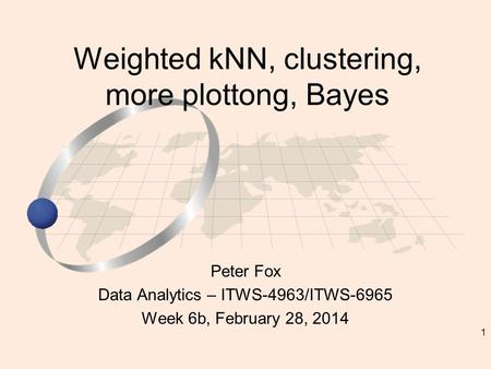 1 Peter Fox Data Analytics – ITWS-4963/ITWS-6965 Week 6b, February 28, 2014 Weighted kNN, clustering, more plottong, Bayes.