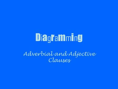 D i a g r a m m i n g Adverbial and Adjective Clauses.