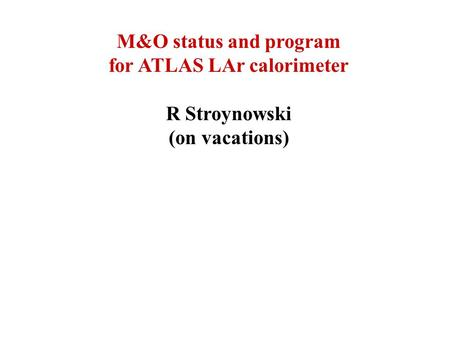 M&O status and program for ATLAS LAr calorimeter R Stroynowski (on vacations)