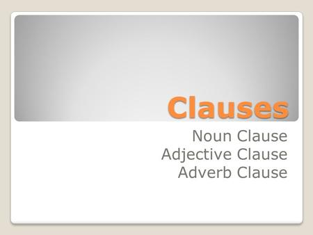 Clauses Noun Clause Adjective Clause Adverb Clause.