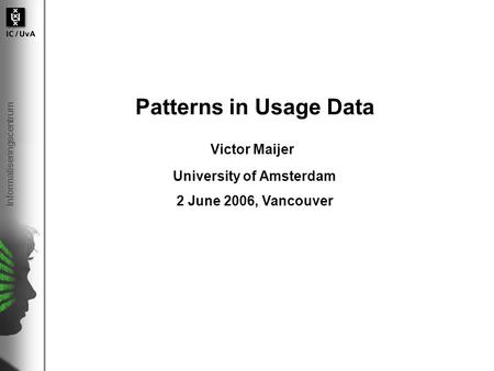 Informatiseringscentrum Patterns in Usage Data Victor Maijer University of Amsterdam 2 June 2006, Vancouver.
