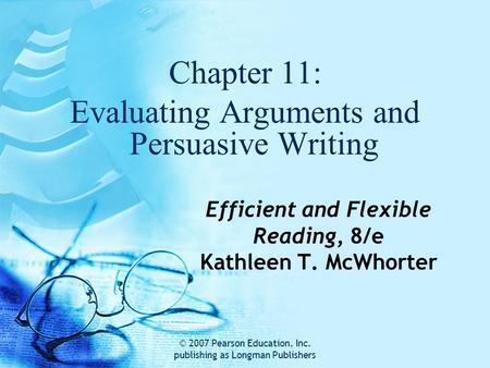 © 2007 Pearson Education, Inc. publishing as Longman Publishers Efficient and Flexible Reading, 8/e Kathleen T. McWhorter Chapter 11: Evaluating Arguments.