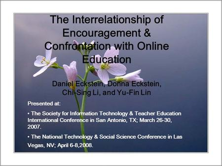 The Interrelationship of Encouragement & Confrontation with Online Education Daniel Eckstein, Donna Eckstein, Chi-Sing Li, and Yu-Fin Lin Presented at:
