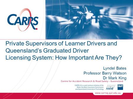 Private Supervisors of Learner Drivers and Queensland's Graduated Driver Licensing System: How Important Are They? Lyndel Bates Professor Barry Watson.