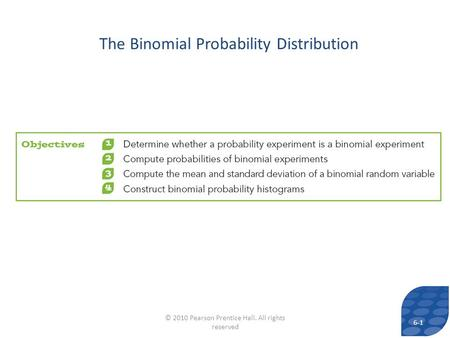 The Binomial Probability Distribution 6-1 © 2010 Pearson Prentice Hall. All rights reserved.