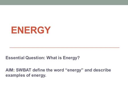 ENERGY Essential Question: What is Energy?