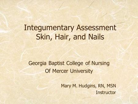 Integumentary Assessment Skin, Hair, and Nails Georgia Baptist College of Nursing Of Mercer University Mary M. Hudgins, RN, MSN Instructor.