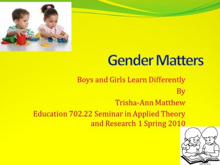Boys and Girls Learn Differently By Trisha-Ann Matthew Education 702.22 Seminar in Applied Theory and Research 1 Spring 2010.