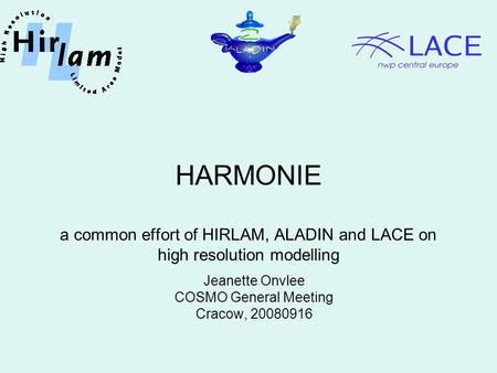 HARMONIE a common effort of HIRLAM, ALADIN <strong>and</strong> LACE on high resolution modelling Jeanette Onvlee COSMO General Meeting Cracow, 20080916.