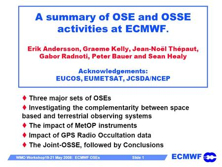 ECMWF WMO Workshop19-21 May 2008: ECMWF OSEs Slide 1 A summary of OSE and OSSE activities at ECMWF. Erik Andersson, Graeme Kelly, Jean-Noël Thépaut, Gabor.