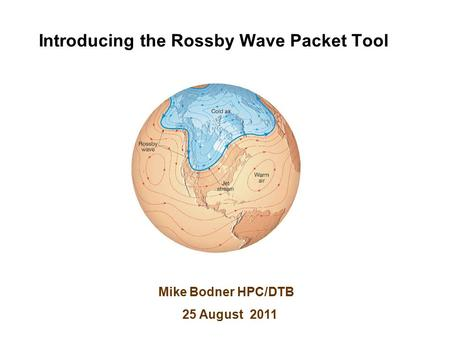 Introducing the Rossby Wave Packet Tool Mike Bodner HPC/DTB 25 August 2011.