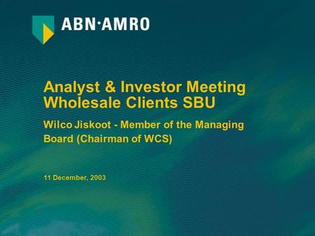 Analyst & Investor Meeting Wholesale Clients SBU Wilco Jiskoot - Member of the Managing Board (Chairman of WCS) 11 December, 2003.