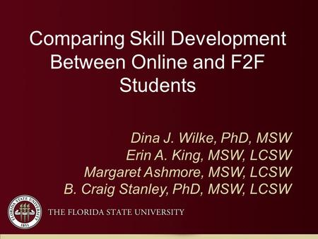 Comparing Skill Development Between Online and F2F Students Dina J. Wilke, PhD, MSW Erin A. King, MSW, LCSW Margaret Ashmore, MSW, LCSW B. Craig Stanley,