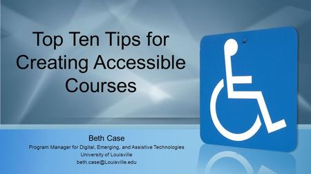 Top Ten Tips for Creating Accessible Courses Beth Case Program Manager for Digital, Emerging, and Assistive Technologies University of Louisville
