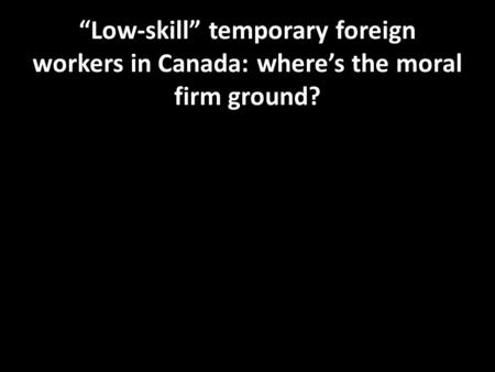 """Low-skill"" temporary foreign workers in Canada: where's the moral firm ground?"