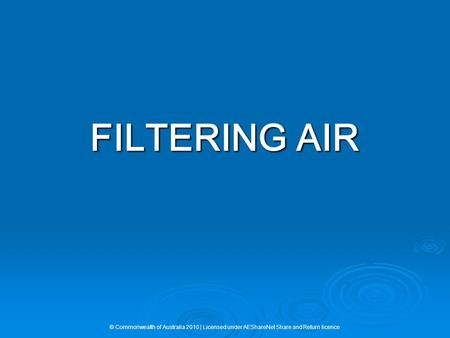 FILTERING AIR © Commonwealth of Australia 2010 | Licensed under AEShareNet Share and Return licence.