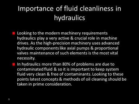 1 Importance of fluid cleanliness in hydraulics Looking to the modern machinery requirements hydraulics play a very active & crucial role in machine drives.