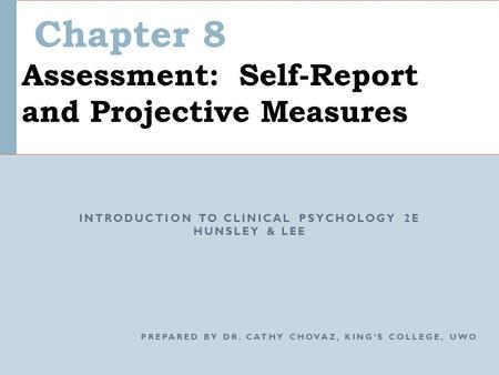 Chapter 8 Assessment: Self-Report and Projective Measures INTRODUCTION TO CLINICAL PSYCHOLOGY 2E HUNSLEY & LEE PREPARED BY DR. CATHY CHOVAZ, KING'S COLLEGE,