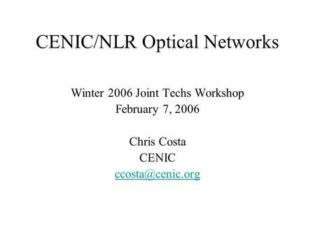 CENIC/NLR Optical Networks Winter 2006 Joint Techs Workshop February 7, 2006 Chris Costa CENIC