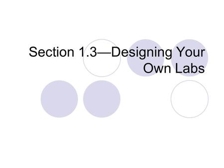 "Section 1.3—Designing Your Own Labs. Designing Labs This is not giving a ""scientific method""…rather it's giving hints at how to stay focused on the goal."