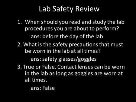 Lab Safety Review 1.When should you read and study the lab procedures you are about to perform? ans: before the day of the lab 2. What is the safety precautions.