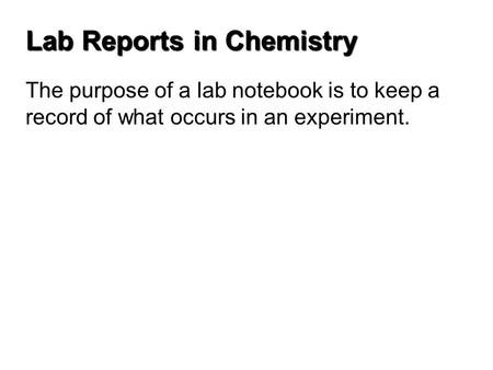 Lab Reports in Chemistry The purpose of a lab notebook is to keep a record of what occurs in an experiment.