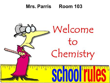 Welcome to Chemistry Mrs. ParrisRoom 103. Classroom Rules NO Food or Drinks (Except H 2 O) during lecture or lab. Come to class Everyday, be On Time and.